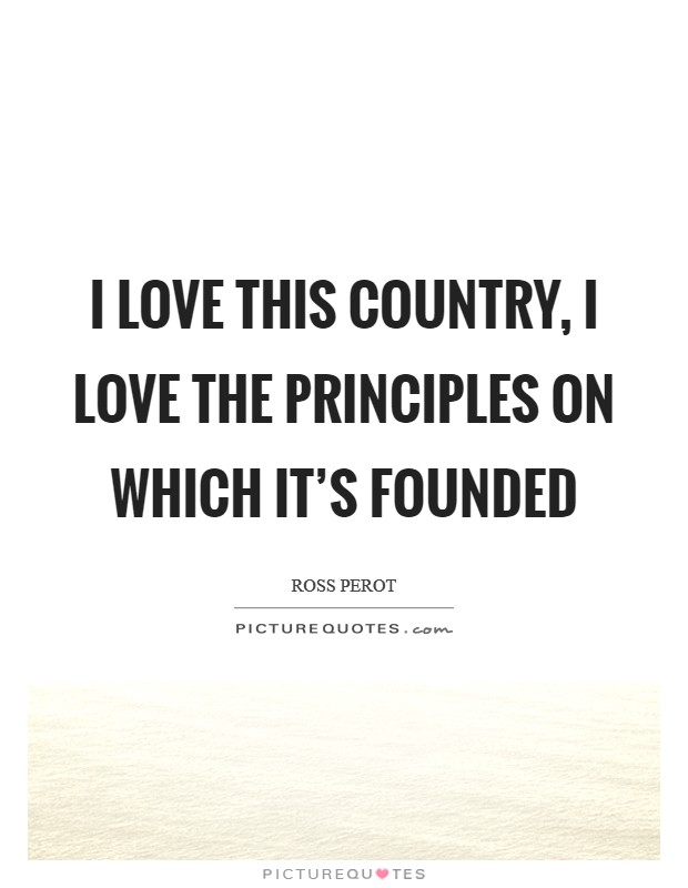 I love this country, I love the principles on which it's founded Picture Quote #1