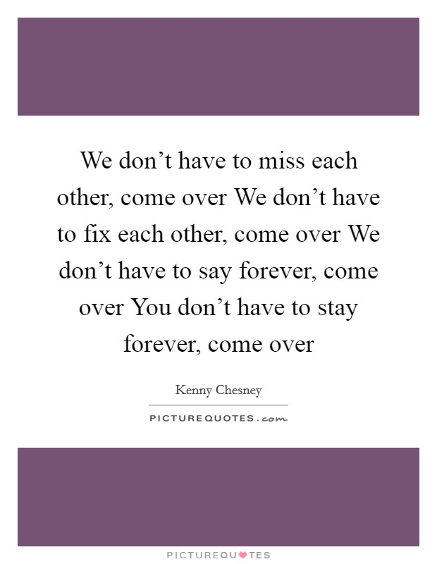 We don't have to miss each other, come over We don't have to fix each other, come over We don't have to say forever, come over You don't have to stay forever, come over Picture Quote #1