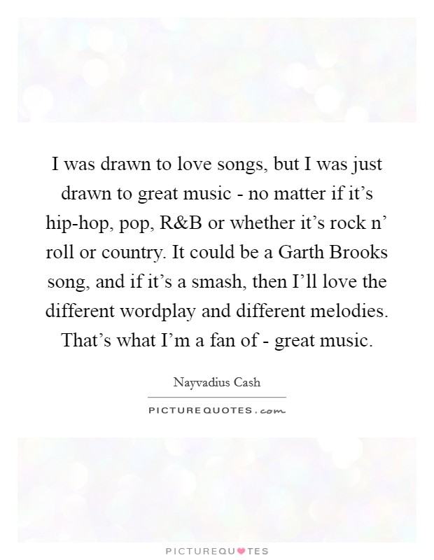 I was drawn to love songs, but I was just drawn to great music - no matter if it's hip-hop, pop, R Picture Quote #1