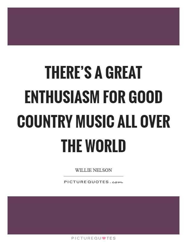 There's a great enthusiasm for good country music all over the world Picture Quote #1