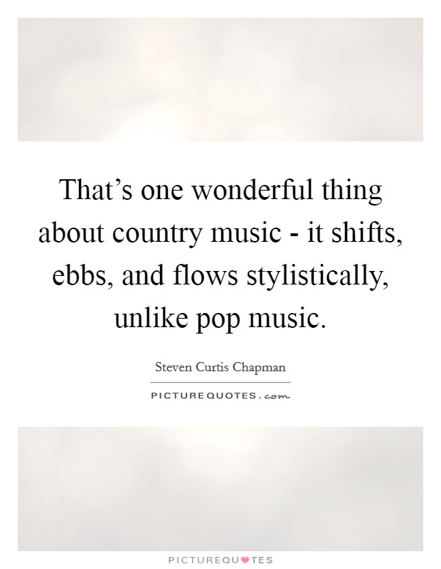 That's one wonderful thing about country music - it shifts, ebbs, and flows stylistically, unlike pop music Picture Quote #1