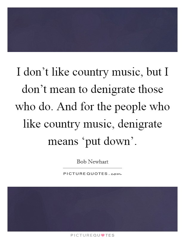 I don't like country music, but I don't mean to denigrate those who do. And for the people who like country music, denigrate means 'put down' Picture Quote #1
