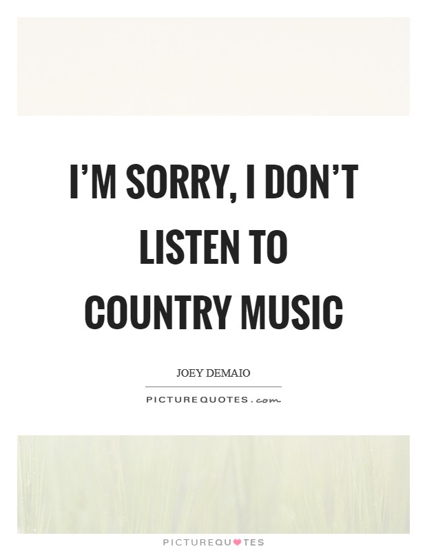I'm sorry, I don't listen to country music Picture Quote #1