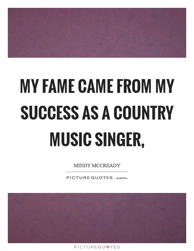 My fame came from my success as a country music singer, Picture Quote #1