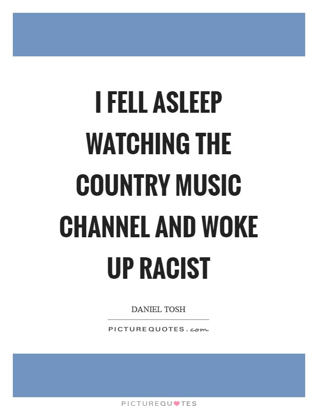 I fell asleep watching the country music channel and woke up racist Picture Quote #1