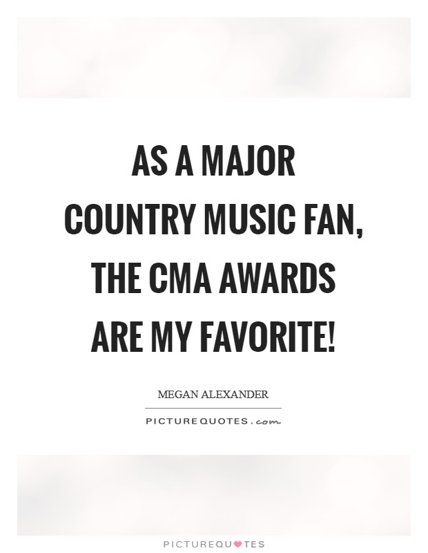 As a major country music fan, the CMA awards are my favorite! Picture Quote #1