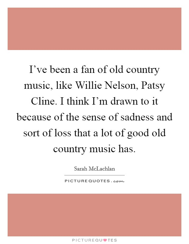 I've been a fan of old country music, like Willie Nelson, Patsy Cline. I think I'm drawn to it because of the sense of sadness and sort of loss that a lot of good old country music has Picture Quote #1
