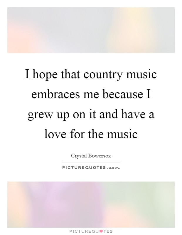 I hope that country music embraces me because I grew up on it and have a love for the music Picture Quote #1