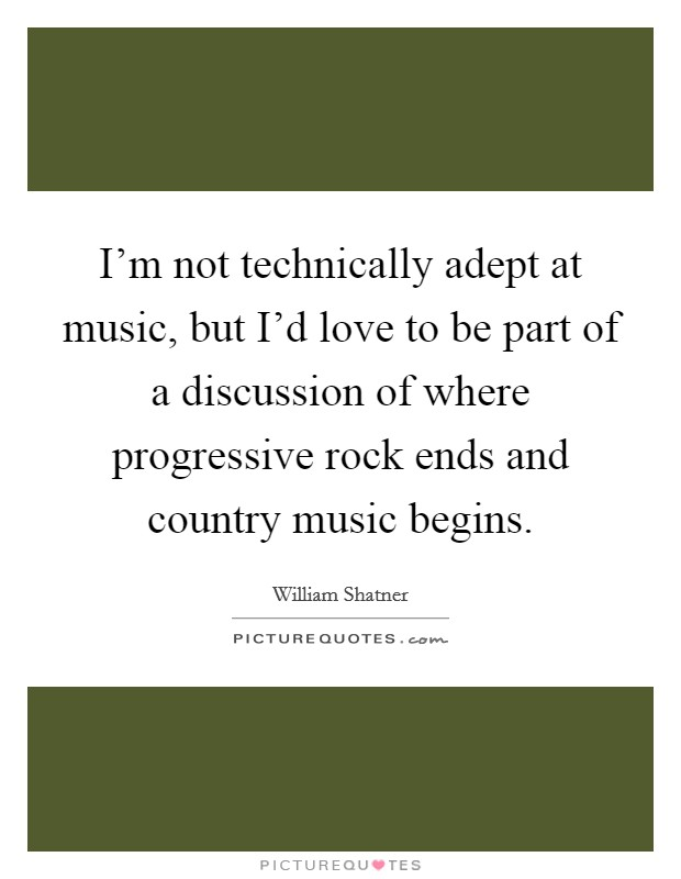 I'm not technically adept at music, but I'd love to be part of a discussion of where progressive rock ends and country music begins Picture Quote #1