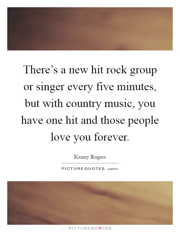 There's a new hit rock group or singer every five minutes, but with country music, you have one hit and those people love you forever Picture Quote #1