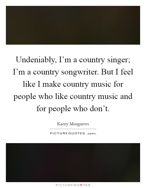 Undeniably, I'm a country singer; I'm a country songwriter. But I feel like I make country music for people who like country music and for people who don't Picture Quote #1