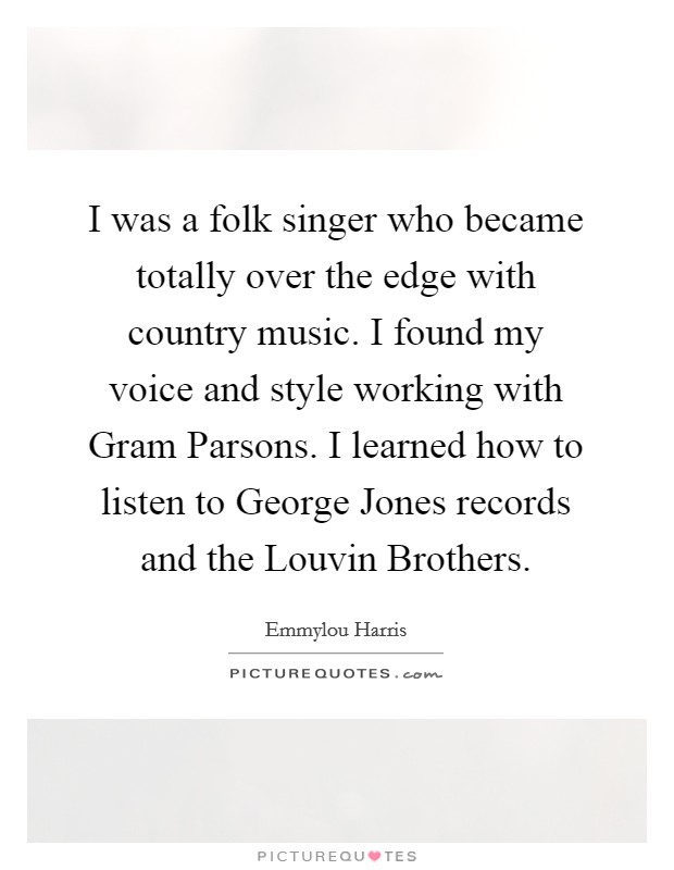 I was a folk singer who became totally over the edge with country music. I found my voice and style working with Gram Parsons. I learned how to listen to George Jones records and the Louvin Brothers Picture Quote #1
