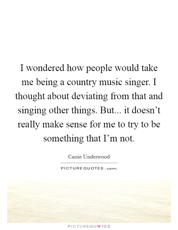 I wondered how people would take me being a country music singer. I thought about deviating from that and singing other things. But... it doesn't really make sense for me to try to be something that I'm not Picture Quote #1