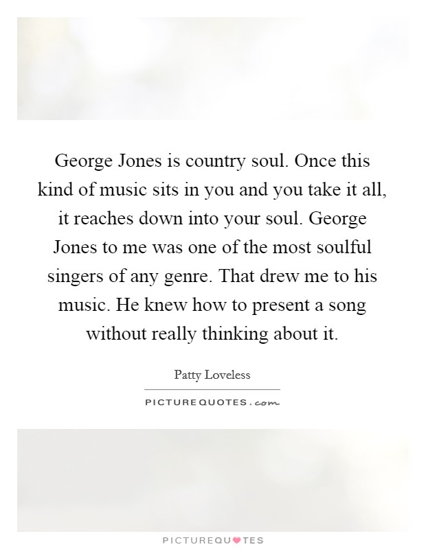 George Jones is country soul. Once this kind of music sits in you and you take it all, it reaches down into your soul. George Jones to me was one of the most soulful singers of any genre. That drew me to his music. He knew how to present a song without really thinking about it Picture Quote #1