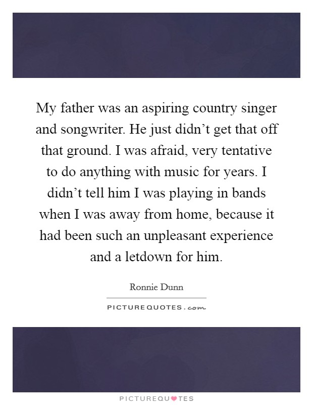 My father was an aspiring country singer and songwriter. He just didn't get that off that ground. I was afraid, very tentative to do anything with music for years. I didn't tell him I was playing in bands when I was away from home, because it had been such an unpleasant experience and a letdown for him Picture Quote #1