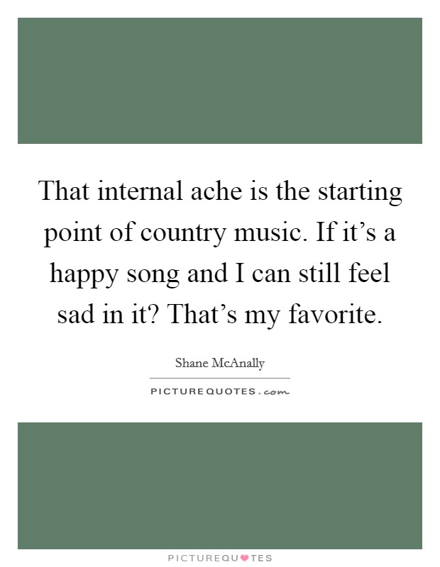 That internal ache is the starting point of country music. If it's a happy song and I can still feel sad in it? That's my favorite Picture Quote #1