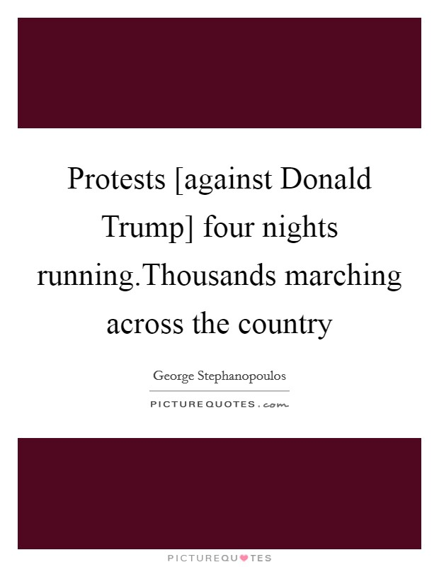 Protests [against Donald Trump] four nights running.Thousands marching across the country Picture Quote #1