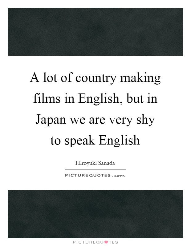 A lot of country making films in English, but in Japan we are very shy to speak English Picture Quote #1