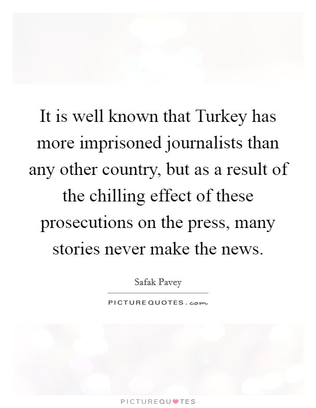 It is well known that Turkey has more imprisoned journalists than any other country, but as a result of the chilling effect of these prosecutions on the press, many stories never make the news Picture Quote #1