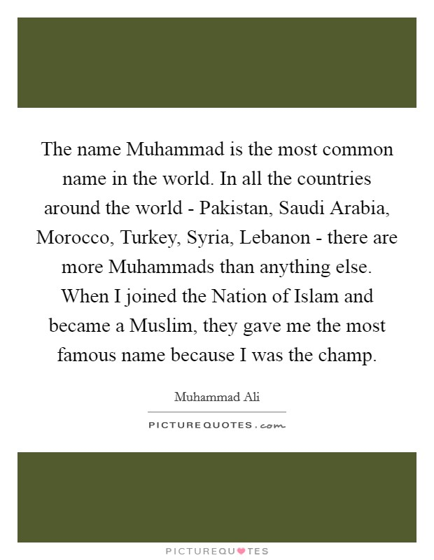 The name Muhammad is the most common name in the world. In all the countries around the world - Pakistan, Saudi Arabia, Morocco, Turkey, Syria, Lebanon - there are more Muhammads than anything else. When I joined the Nation of Islam and became a Muslim, they gave me the most famous name because I was the champ Picture Quote #1