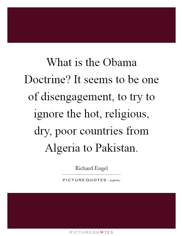What is the Obama Doctrine? It seems to be one of disengagement, to try to ignore the hot, religious, dry, poor countries from Algeria to Pakistan Picture Quote #1