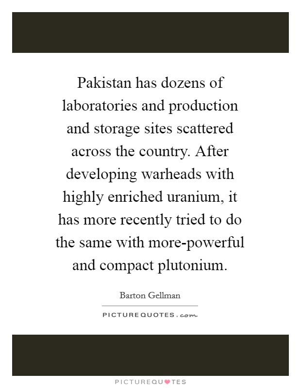 Pakistan has dozens of laboratories and production and storage sites scattered across the country. After developing warheads with highly enriched uranium, it has more recently tried to do the same with more-powerful and compact plutonium Picture Quote #1