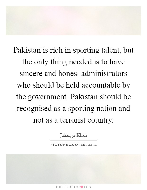 Pakistan is rich in sporting talent, but the only thing needed is to have sincere and honest administrators who should be held accountable by the government. Pakistan should be recognised as a sporting nation and not as a terrorist country Picture Quote #1
