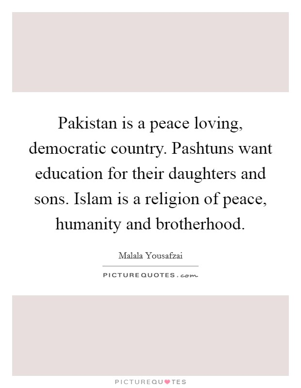Pakistan is a peace loving, democratic country. Pashtuns want education for their daughters and sons. Islam is a religion of peace, humanity and brotherhood Picture Quote #1
