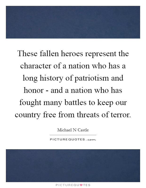 These fallen heroes represent the character of a nation who has a long history of patriotism and honor - and a nation who has fought many battles to keep our country free from threats of terror Picture Quote #1