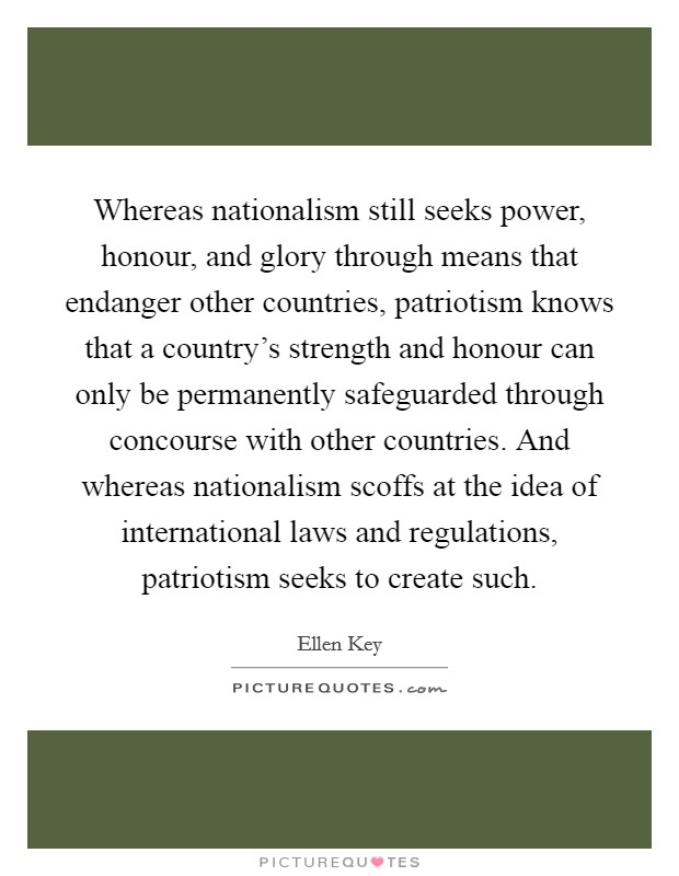 Whereas nationalism still seeks power, honour, and glory through means that endanger other countries, patriotism knows that a country's strength and honour can only be permanently safeguarded through concourse with other countries. And whereas nationalism scoffs at the idea of international laws and regulations, patriotism seeks to create such. Picture Quote #1