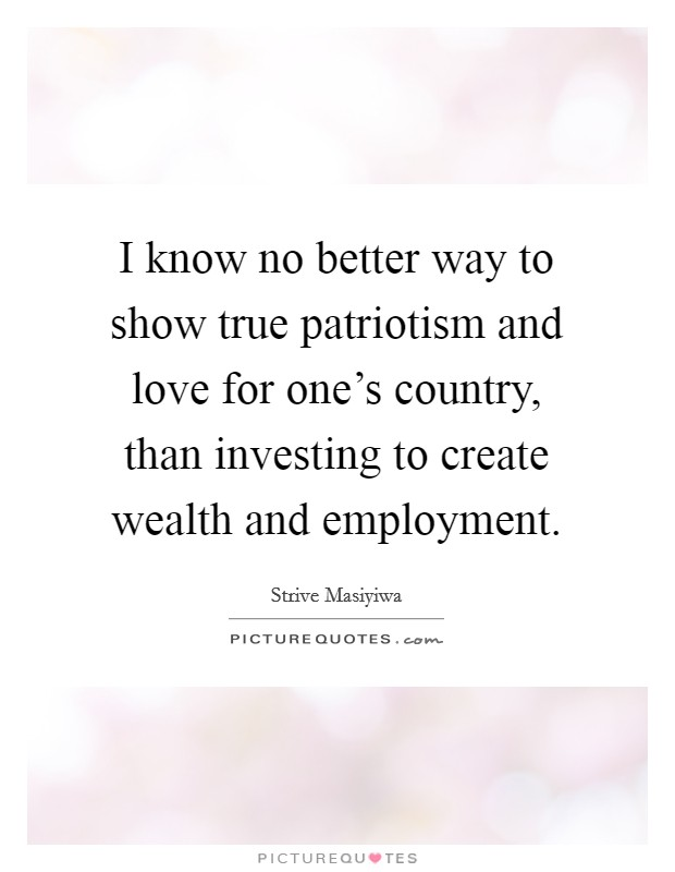 I know no better way to show true patriotism and love for one's country, than investing to create wealth and employment Picture Quote #1