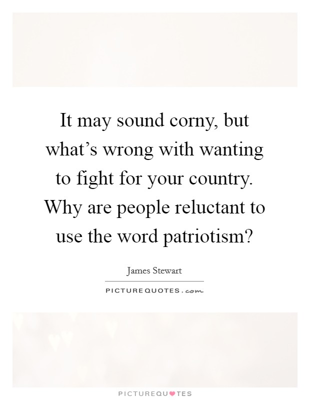It may sound corny, but what's wrong with wanting to fight for your country. Why are people reluctant to use the word patriotism? Picture Quote #1