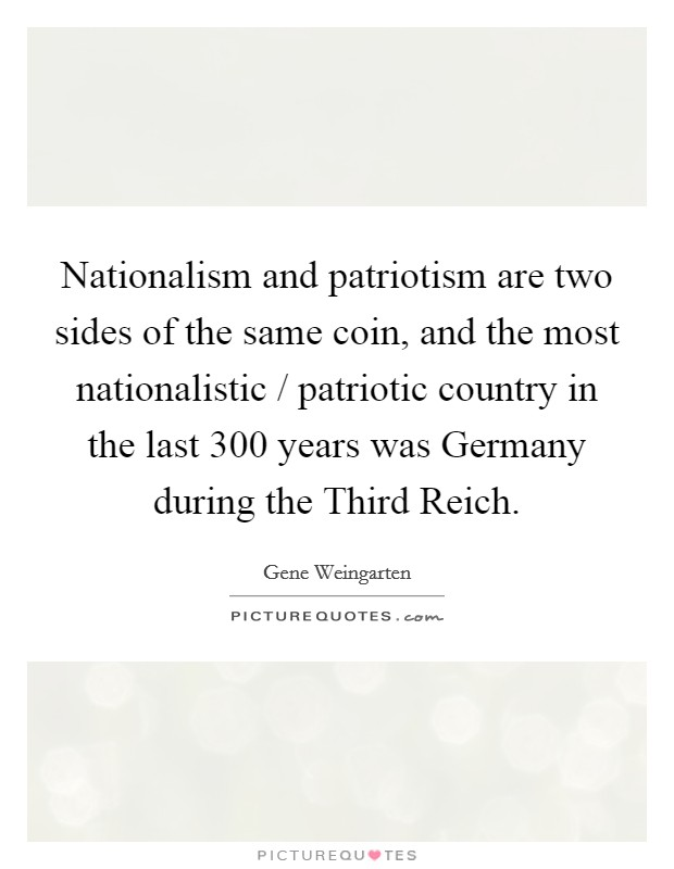 Nationalism and patriotism are two sides of the same coin, and the most nationalistic / patriotic country in the last 300 years was Germany during the Third Reich. Picture Quote #1
