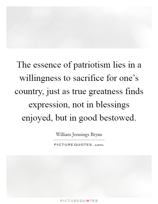The essence of patriotism lies in a willingness to sacrifice for one's country, just as true greatness finds expression, not in blessings enjoyed, but in good bestowed Picture Quote #1