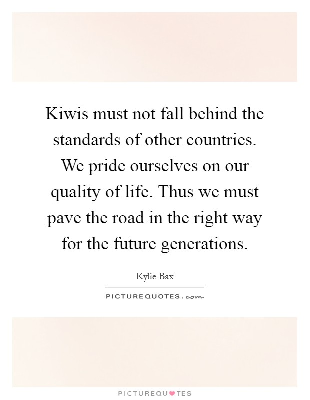 Kiwis must not fall behind the standards of other countries. We pride ourselves on our quality of life. Thus we must pave the road in the right way for the future generations Picture Quote #1