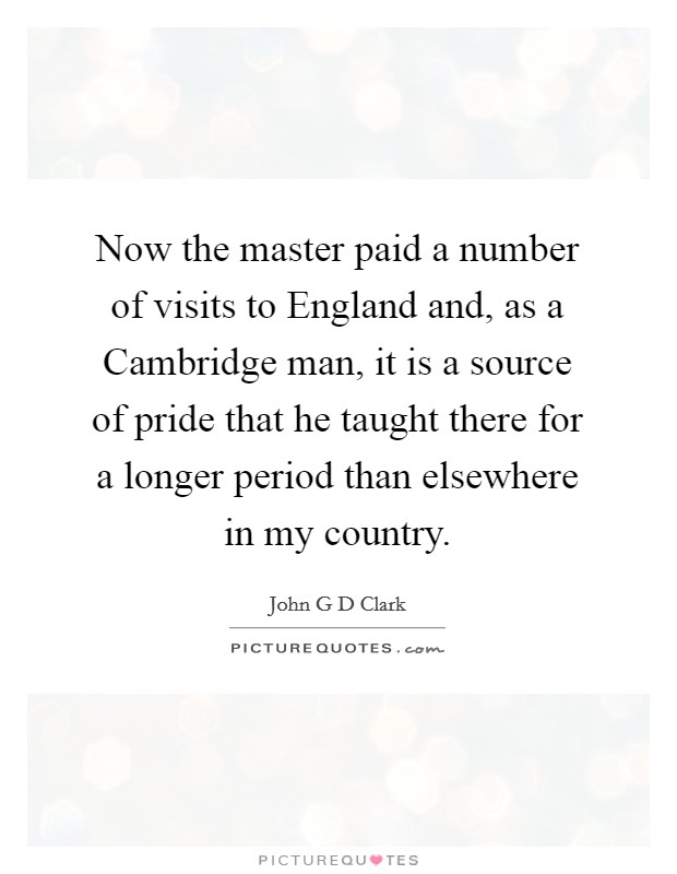Now the master paid a number of visits to England and, as a Cambridge man, it is a source of pride that he taught there for a longer period than elsewhere in my country Picture Quote #1