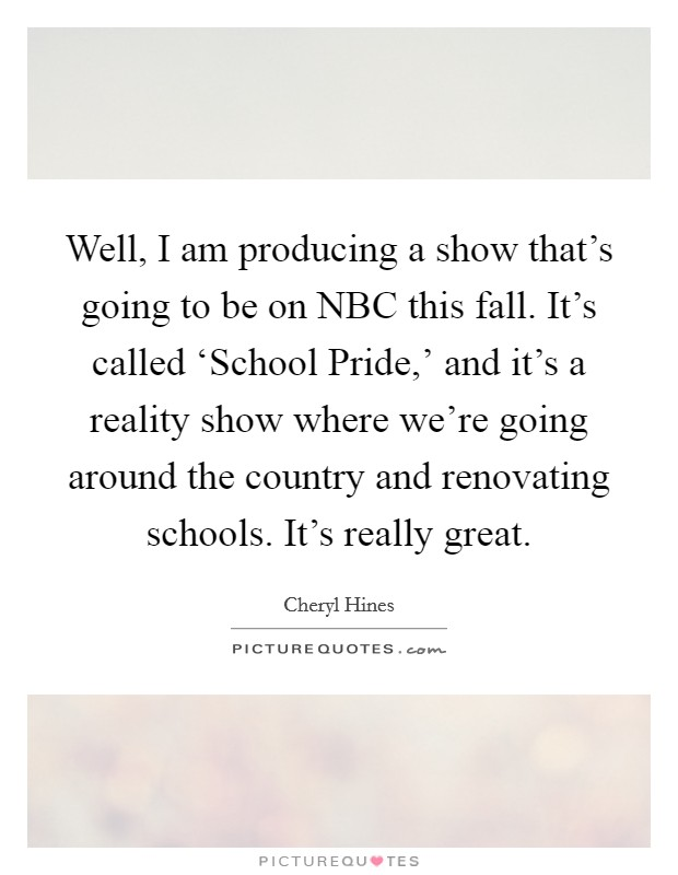 Well, I am producing a show that's going to be on NBC this fall. It's called 'School Pride,' and it's a reality show where we're going around the country and renovating schools. It's really great Picture Quote #1