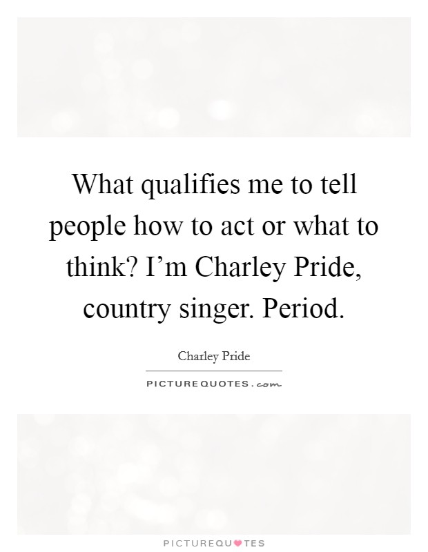 What qualifies me to tell people how to act or what to think? I'm Charley Pride, country singer. Period Picture Quote #1