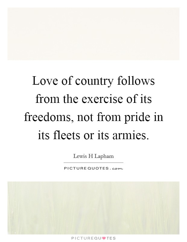 Love of country follows from the exercise of its freedoms, not from pride in its fleets or its armies Picture Quote #1