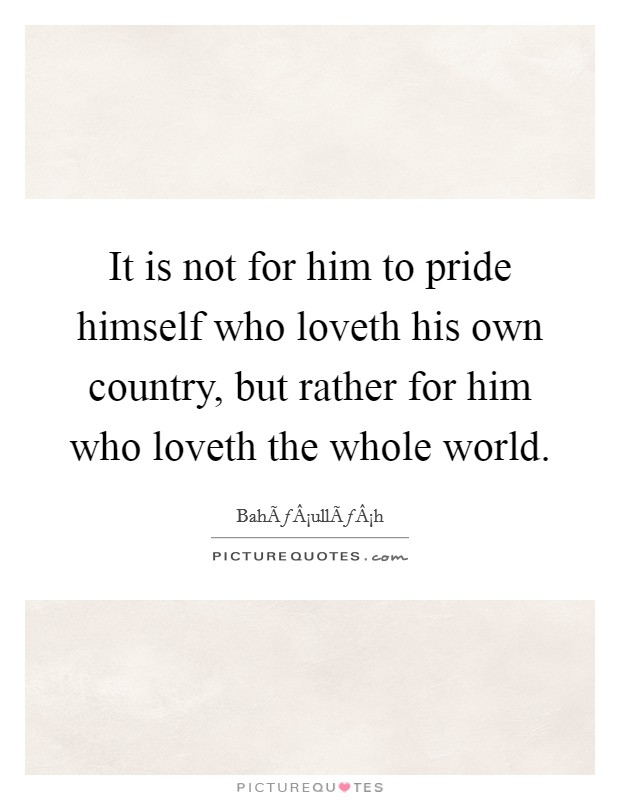 It is not for him to pride himself who loveth his own country, but rather for him who loveth the whole world Picture Quote #1