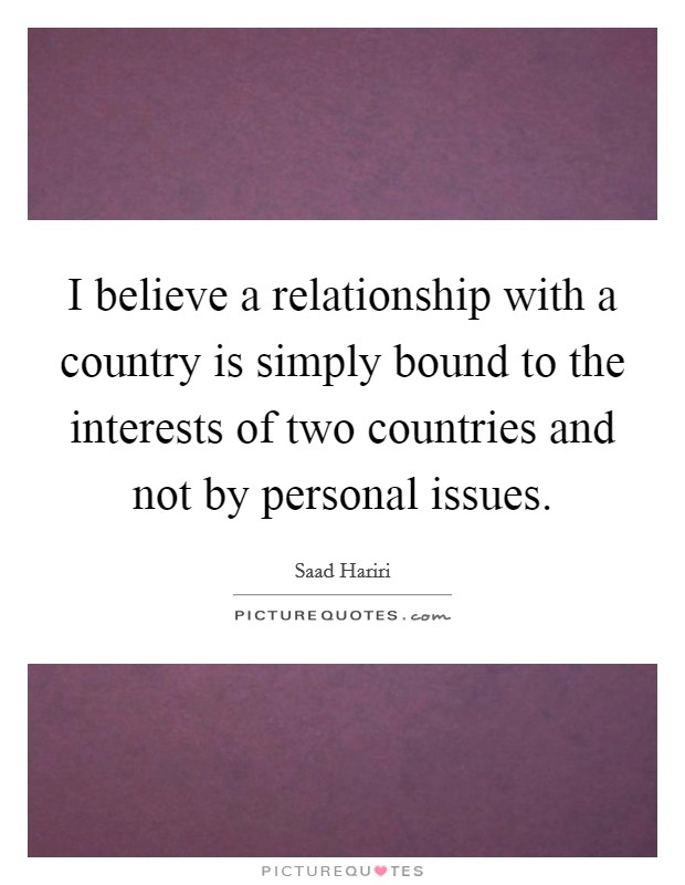 I believe a relationship with a country is simply bound to the interests of two countries and not by personal issues Picture Quote #1