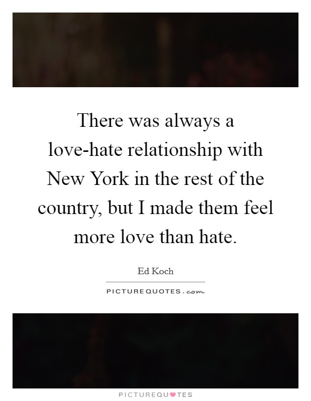 There was always a love-hate relationship with New York in the rest of the country, but I made them feel more love than hate Picture Quote #1