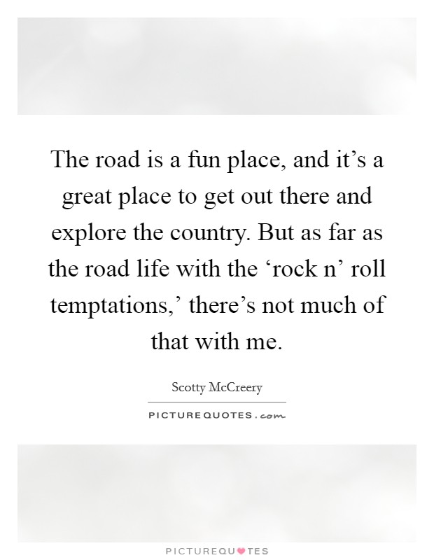 The road is a fun place, and it's a great place to get out there and explore the country. But as far as the road life with the 'rock n' roll temptations,' there's not much of that with me Picture Quote #1