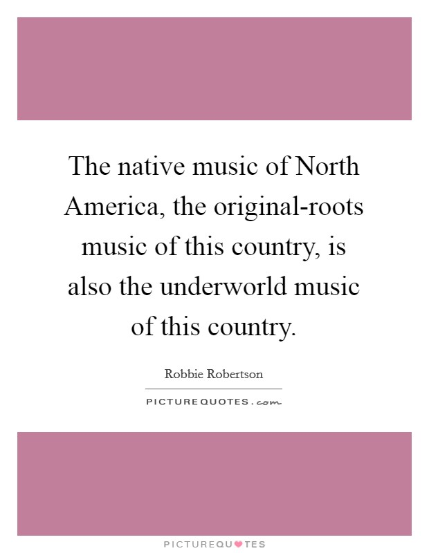 The native music of North America, the original-roots music of this country, is also the underworld music of this country Picture Quote #1