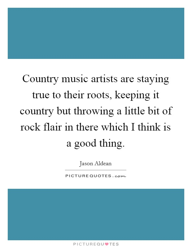 Country music artists are staying true to their roots, keeping it country but throwing a little bit of rock flair in there which I think is a good thing Picture Quote #1