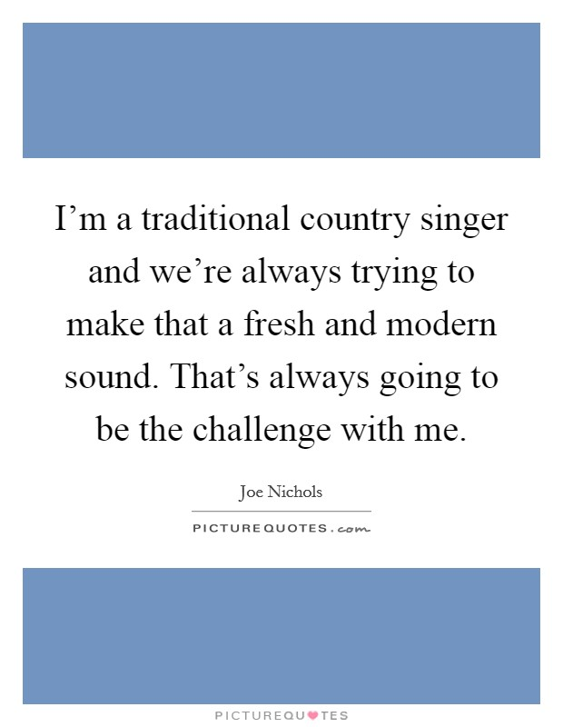 I'm a traditional country singer and we're always trying to make that a fresh and modern sound. That's always going to be the challenge with me Picture Quote #1