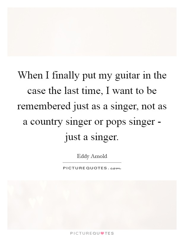 When I finally put my guitar in the case the last time, I want to be remembered just as a singer, not as a country singer or pops singer - just a singer. Picture Quote #1