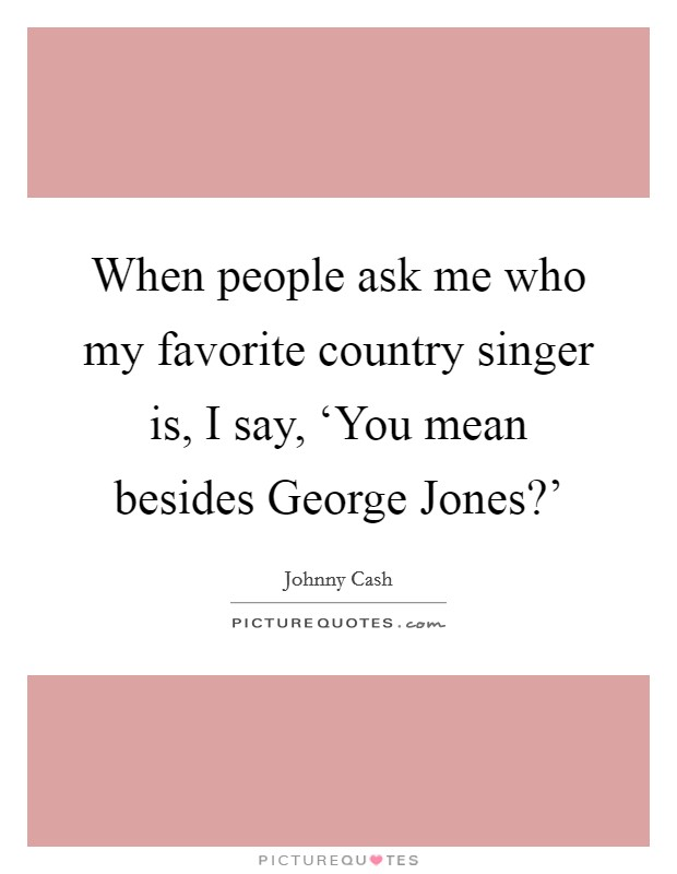 When people ask me who my favorite country singer is, I say, 'You mean besides George Jones?' Picture Quote #1