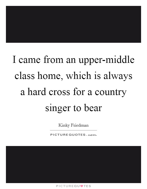 I came from an upper-middle class home, which is always a hard cross for a country singer to bear Picture Quote #1