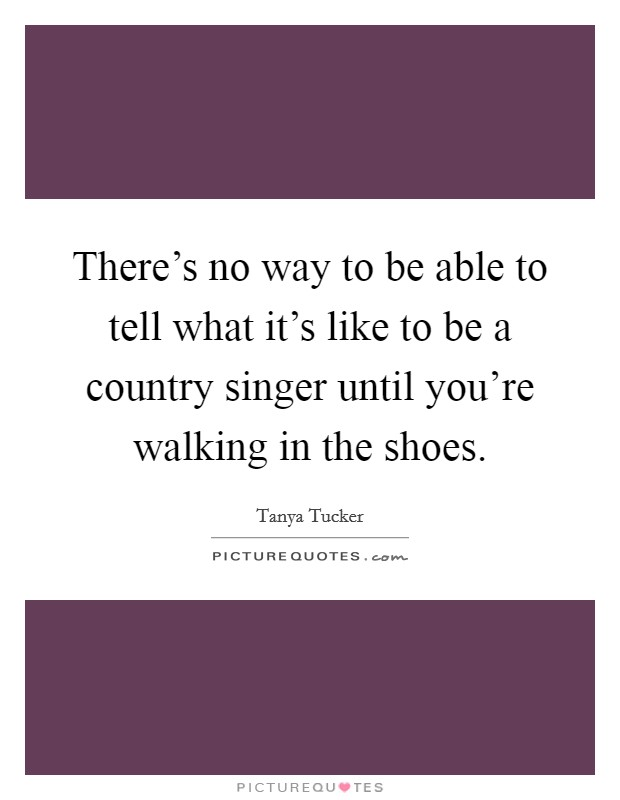 There's no way to be able to tell what it's like to be a country singer until you're walking in the shoes Picture Quote #1